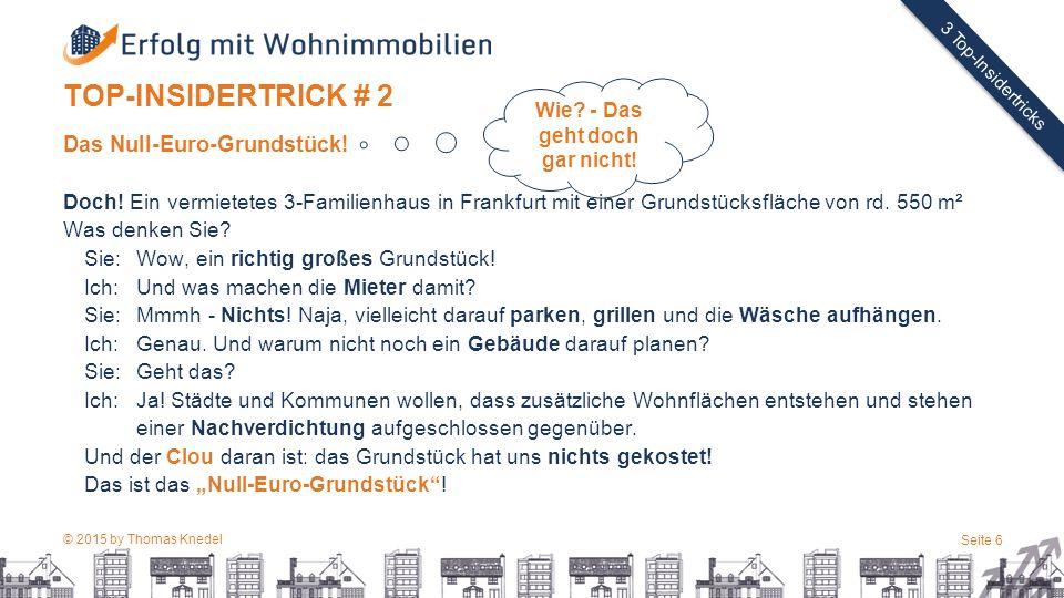 © 2015 by Thomas Knedel Seite 6 TITEL 3 Top-Insidertricks TOP-INSIDERTRICK # 2 Das Null-Euro-Grundstück.