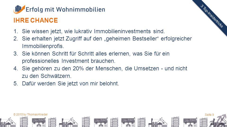 © 2015 by Thomas Knedel Seite 9 TITEL 3 Top-Insidertricks IHRE CHANCE 1.Sie wissen jetzt, wie lukrativ Immobilieninvestments sind.