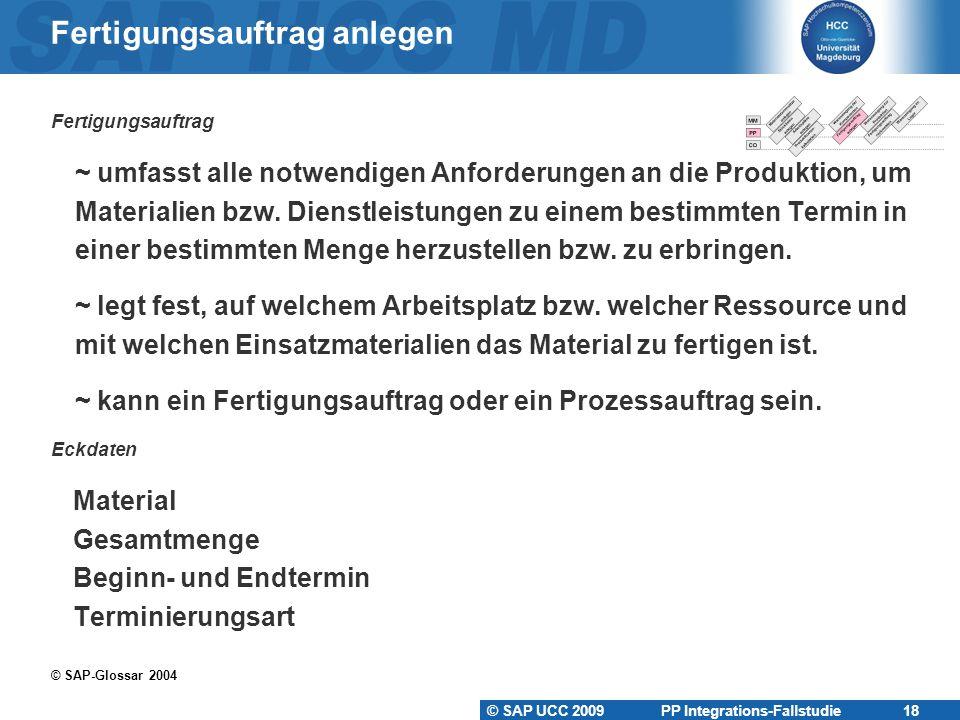 © SAP UCC 2009 PP Integrations-Fallstudie 18 Fertigungsauftrag anlegen Fertigungsauftrag  ~ umfasst alle notwendigen Anforderungen an die Produktion, um  Materialien bzw.