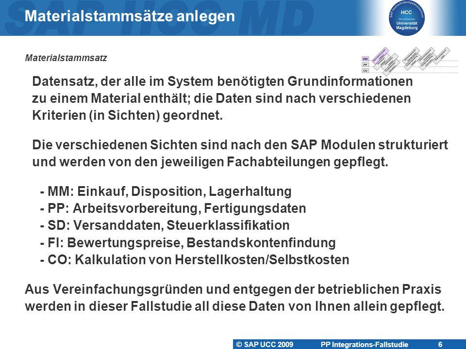 © SAP UCC 2009 PP Integrations-Fallstudie 6 Materialstammsätze anlegen Materialstammsatz Datensatz, der alle im System benötigten Grundinformationen zu einem Material enthält; die Daten sind nach verschiedenen Kriterien (in Sichten) geordnet.