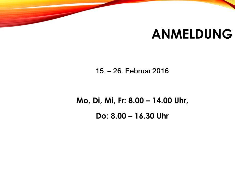 ANMELDUNG ANMELDUNG 15. – 26. Februar 2016 Mo, Di, Mi, Fr: 8.00 – 14.00 Uhr, Do: 8.00 – 16.30 Uhr