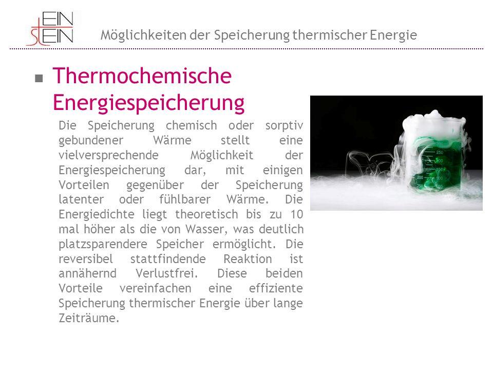 Thermochemische Energiespeicherung Die Speicherung chemisch oder sorptiv gebundener Wärme stellt eine vielversprechende Möglichkeit der Energiespeiche