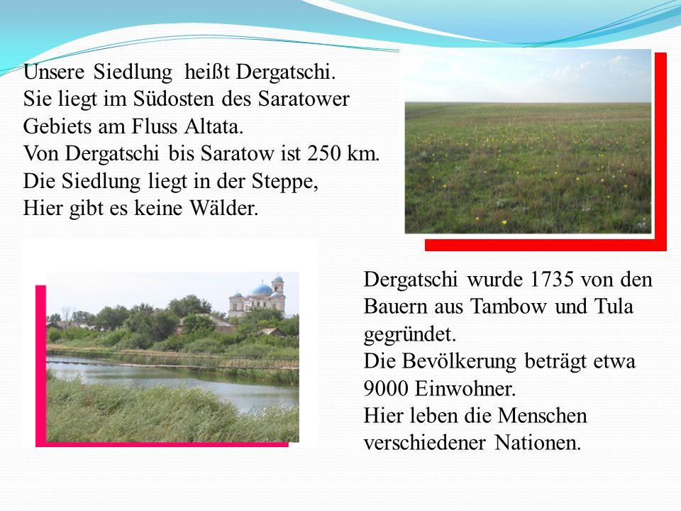 Unsere Siedlung heißt Dergatschi. Sie liegt im Südosten des Saratower Gebiets am Fluss Altata.