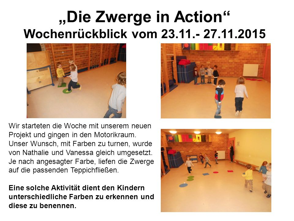 """""""Die Zwerge in Action"""" Wochenrückblick vom 23.11.- 27.11.2015 Wir starteten die Woche mit unserem neuen Projekt und gingen in den Motorikraum. Unser W"""