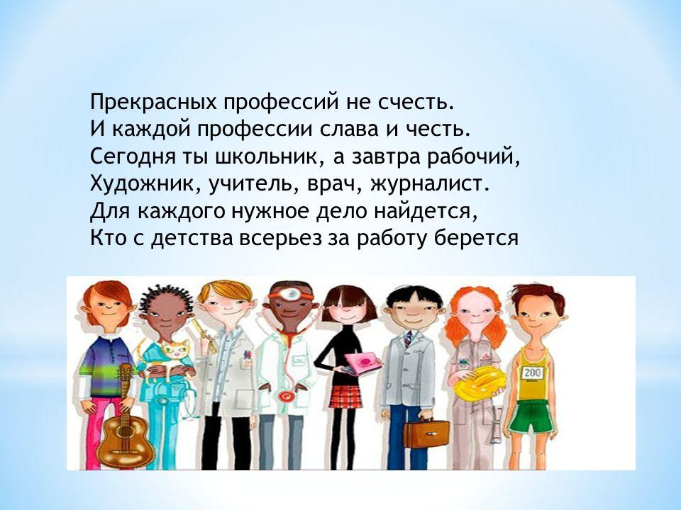 Прекрасных профессий не счесть. И каждой профессии слава и честь. Сегодня ты школьник, а завтра рабочий, Художник, учитель, врач, журналист. Для каждо