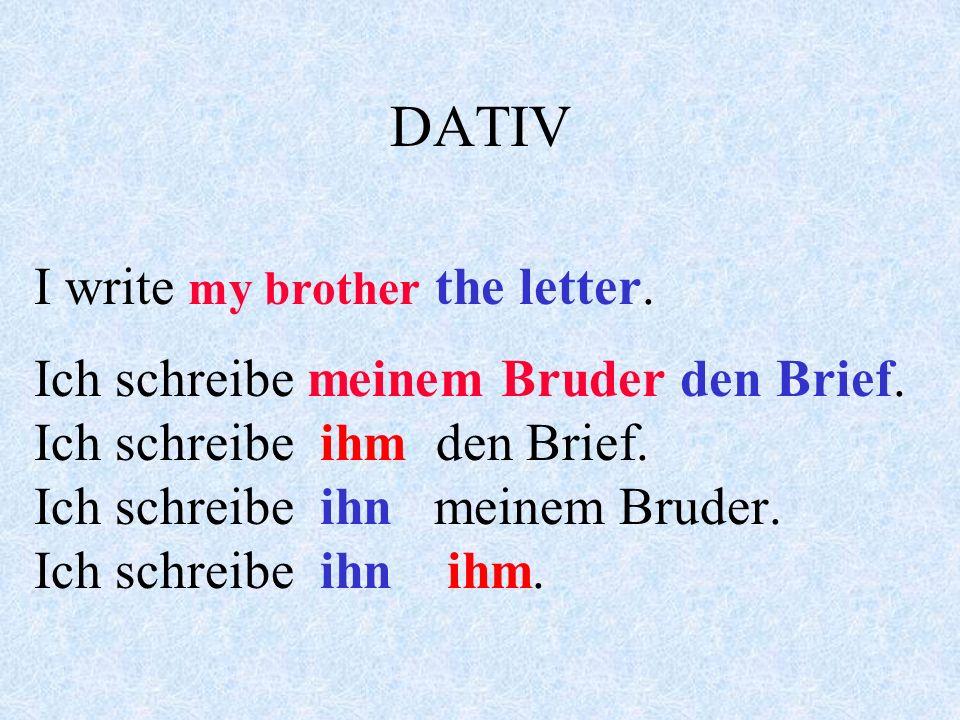 DATIV I write a letter. Ich schreibe einen Brief. Ich schreibe ihn. I write (to) my mother. Ich schreibe meiner Mutter. Ich schreibe ihr. I write (to)