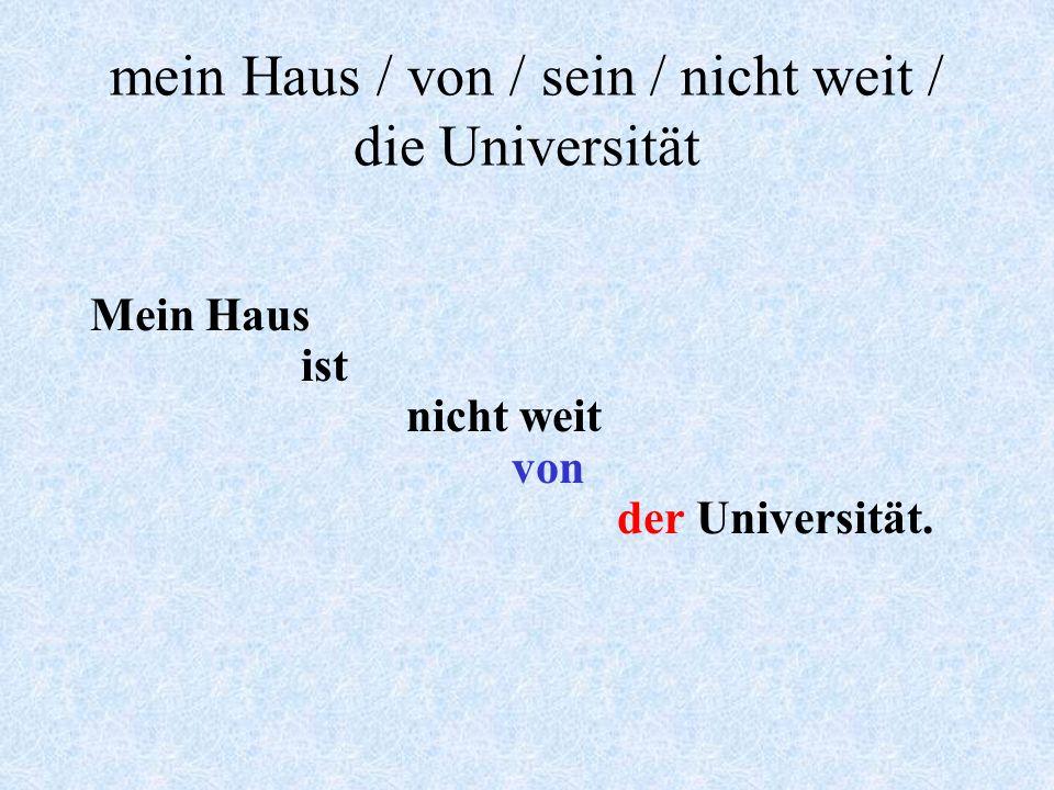 Form sentences mein Haus / von / sein / nicht weit / die Universität deine Schwester / ihr Geburtstag / du / schicken / eine Postkarte / zu ??? wie /