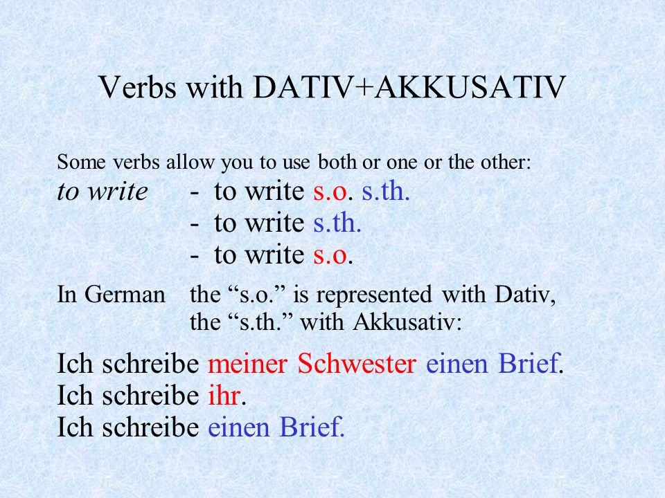 Verbs with DATIV+AKKUSATIV There are a number of verbs that are often followed by two objects - direct and indirect: to give - to give someone something the person (s.o.) is always the indirect object the thing (s.th.) always the direct object Ich gebe meinem Bruder die Autoschlüssel