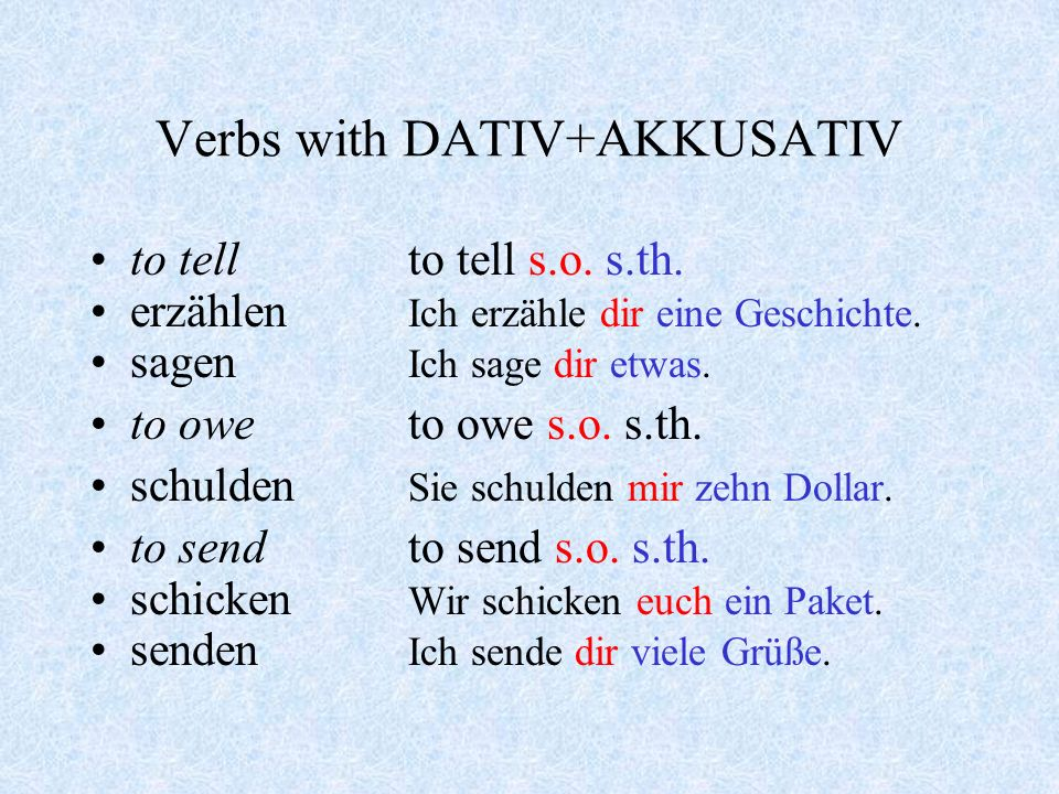 Verbs with DATIV+AKKUSATIV Some verbs allow you to use both or one or the other: to write - to write s.o.