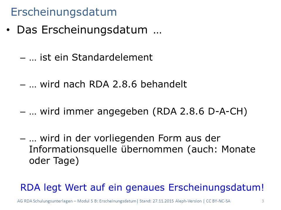 Erscheinungsdatum Das Erscheinungsdatum … – … ist ein Standardelement – … wird nach RDA 2.8.6 behandelt – … wird immer angegeben (RDA 2.8.6 D-A-CH) – … wird in der vorliegenden Form aus der Informationsquelle übernommen (auch: Monate oder Tage) RDA legt Wert auf ein genaues Erscheinungsdatum.