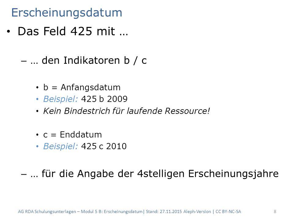 Erscheinungsdatum Das Feld 425 mit … – … den Indikatoren b / c b = Anfangsdatum Beispiel: 425b 2009 Kein Bindestrich für laufende Ressource.