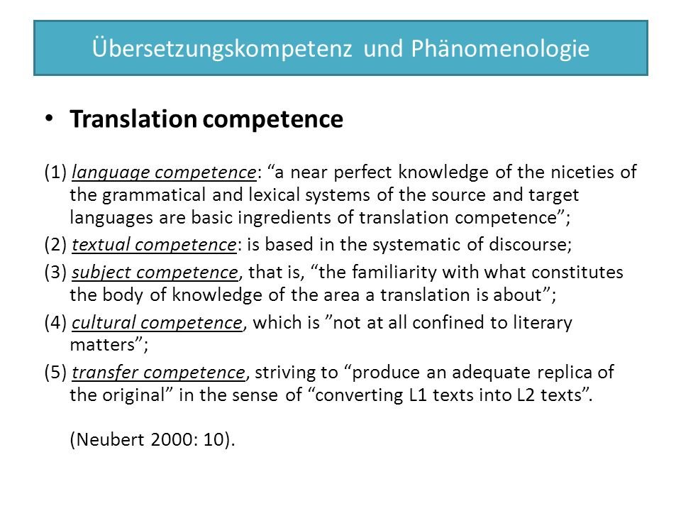 Translation competence (1) language competence: a near perfect knowledge of the niceties of the grammatical and lexical systems of the source and target languages are basic ingredients of translation competence ; (2) textual competence: is based in the systematic of discourse; (3) subject competence, that is, the familiarity with what constitutes the body of knowledge of the area a translation is about ; (4) cultural competence, which is not at all confined to literary matters ; (5) transfer competence, striving to produce an adequate replica of the original in the sense of converting L1 texts into L2 texts .