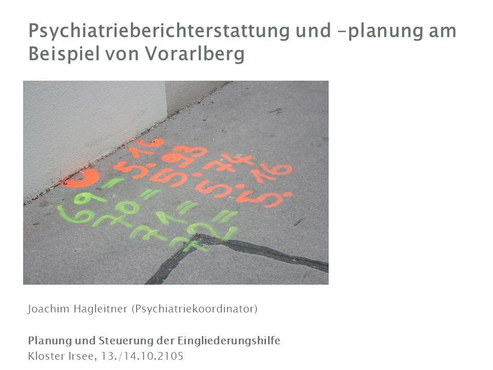 Joachim Hagleitner (Psychiatriekoordinator) Planung und Steuerung der Eingliederungshilfe Kloster Irsee, 13./14.10.2105 Psychiatrieberichterstattung und –planung am Beispiel von Vorarlberg