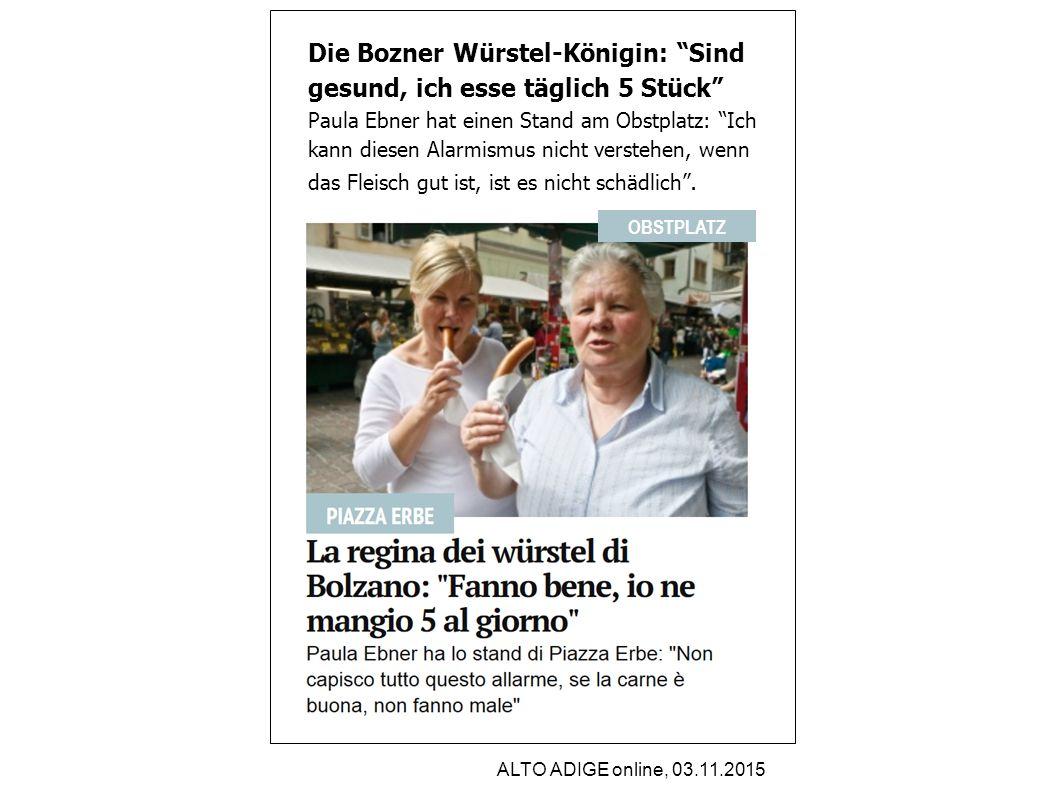 ALTO ADIGE online, 03.11.2015 Die Bozner Würstel-Königin: Sind gesund, ich esse täglich 5 Stück Paula Ebner hat einen Stand am Obstplatz: Ich kann diesen Alarmismus nicht verstehen, wenn das Fleisch gut ist, ist es nicht schädlich .