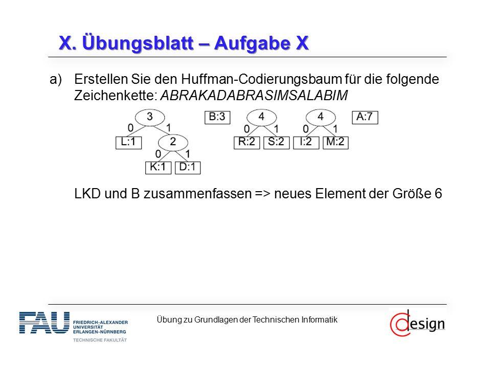 X. Übungsblatt – Aufgabe X Übung zu Grundlagen der Technischen Informatik a)Erstellen Sie den Huffman-Codierungsbaum für die folgende Zeichenkette: AB