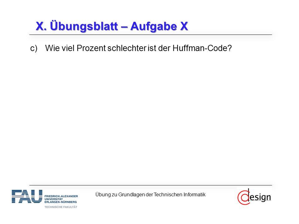 X. Übungsblatt – Aufgabe X c)Wie viel Prozent schlechter ist der Huffman-Code? Übung zu Grundlagen der Technischen Informatik