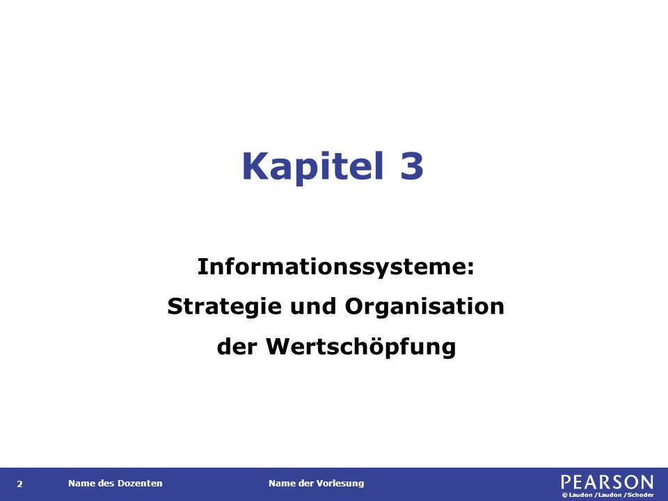© Laudon /Laudon /Schoder Name des DozentenName der Vorlesung Kapitel 3 Informationssysteme: Strategie und Organisation der Wertschöpfung 2