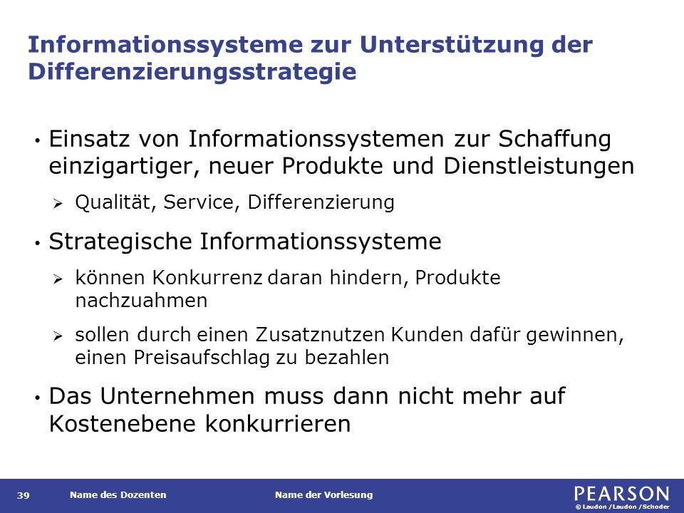 © Laudon /Laudon /Schoder Name des DozentenName der Vorlesung Informationssysteme zur Unterstützung der Differenzierungsstrategie 39 Einsatz von Informationssystemen zur Schaffung einzigartiger, neuer Produkte und Dienstleistungen  Qualität, Service, Differenzierung Strategische Informationssysteme  können Konkurrenz daran hindern, Produkte nachzuahmen  sollen durch einen Zusatznutzen Kunden dafür gewinnen, einen Preisaufschlag zu bezahlen Das Unternehmen muss dann nicht mehr auf Kostenebene konkurrieren