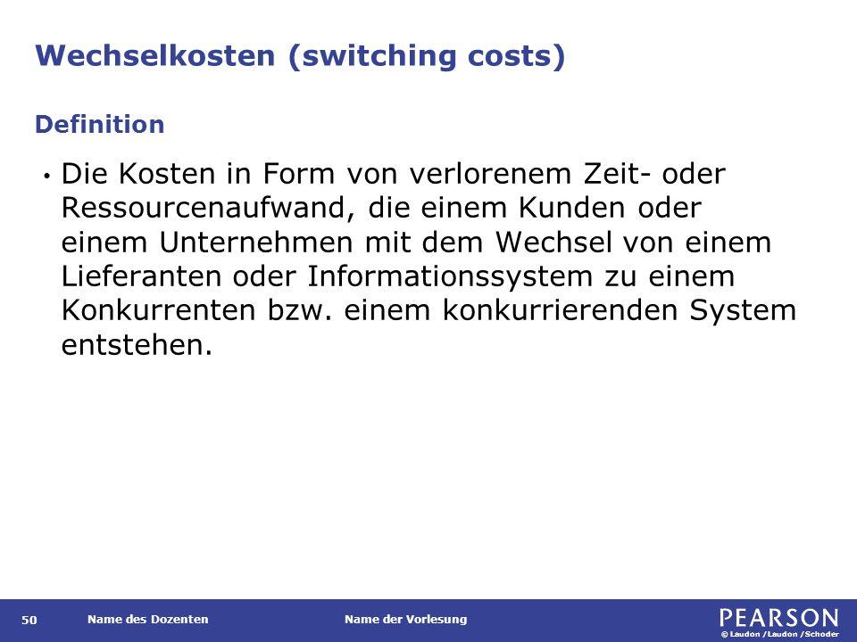 © Laudon /Laudon /Schoder Name des DozentenName der Vorlesung Wechselkosten (switching costs) 50 Die Kosten in Form von verlorenem Zeit- oder Ressourc