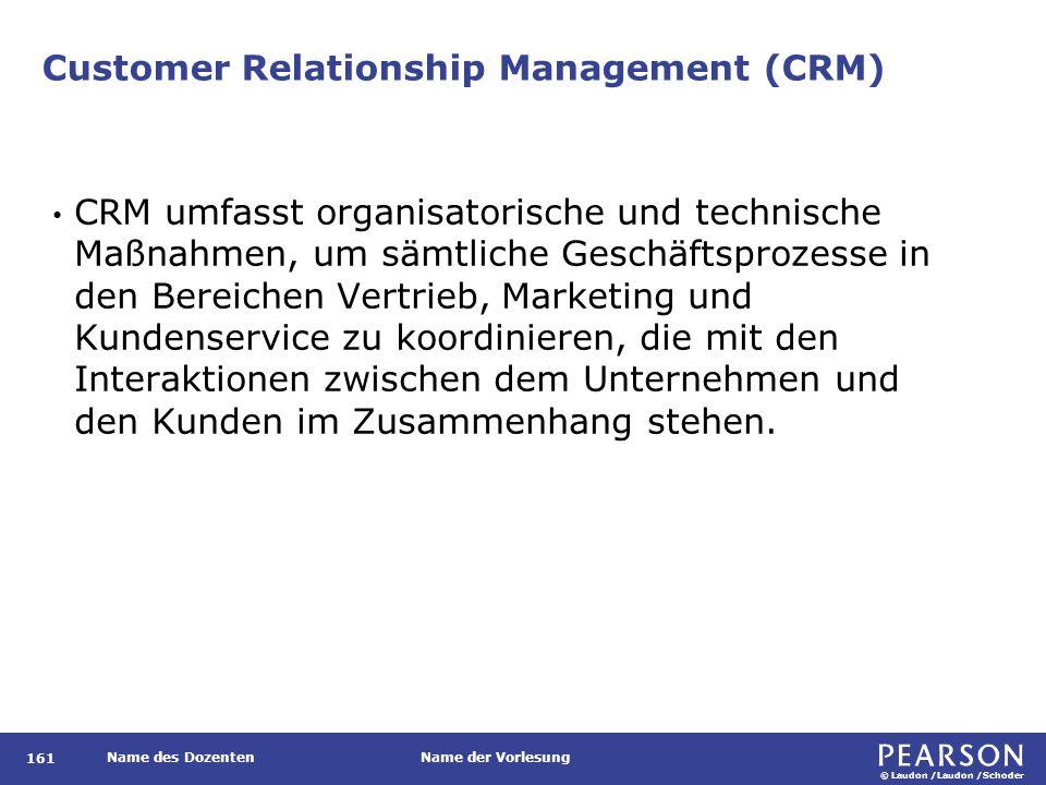 © Laudon /Laudon /Schoder Name des DozentenName der Vorlesung Customer Relationship Management (CRM) 161 CRM umfasst organisatorische und technische M