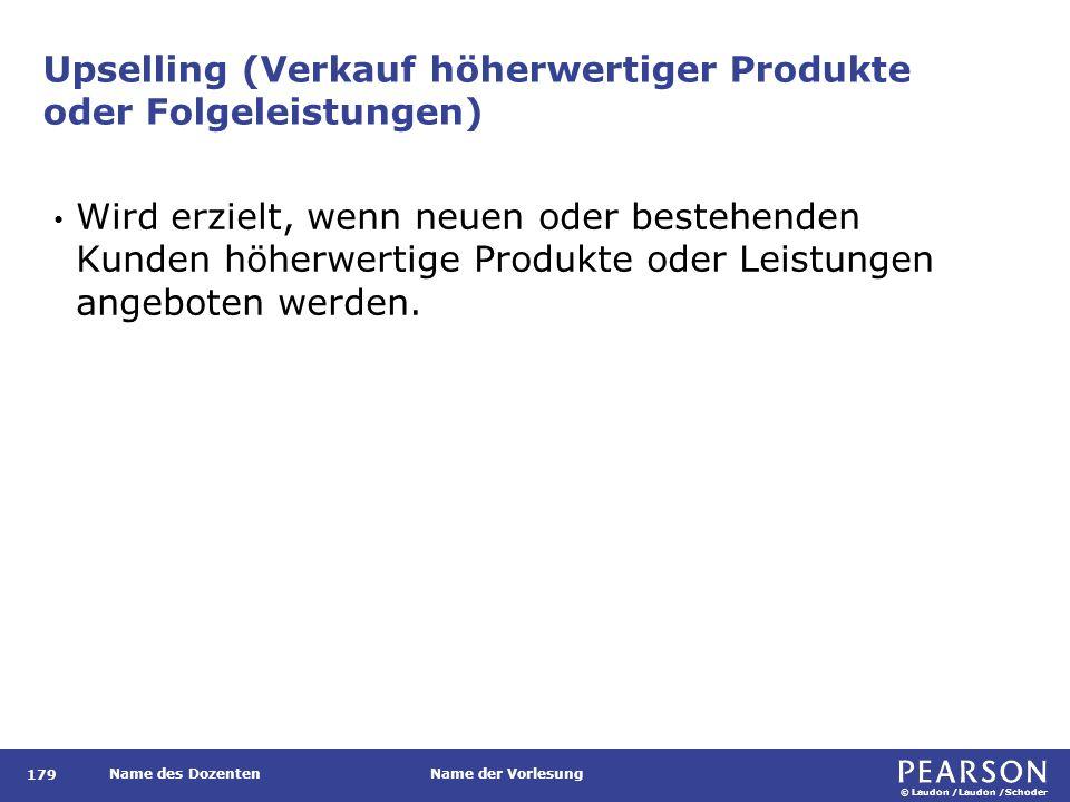 © Laudon /Laudon /Schoder Name des DozentenName der Vorlesung Upselling (Verkauf höherwertiger Produkte oder Folgeleistungen) 179 Wird erzielt, wenn n