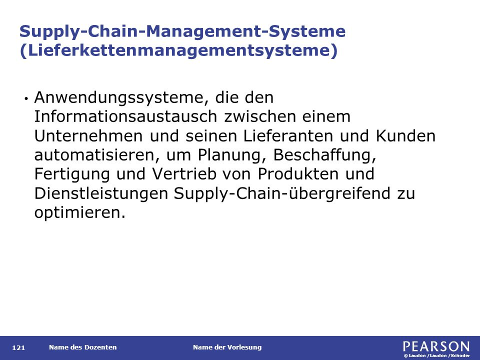 © Laudon /Laudon /Schoder Name des DozentenName der Vorlesung Supply Chain Management (Lieferkettenmanagement) 122 Enge Verknüpfung und Koordination von funktions- und unternehmensübergreifenden Geschäftsprozessen für Einkauf, Fertigung und Vertrieb von Produkten.