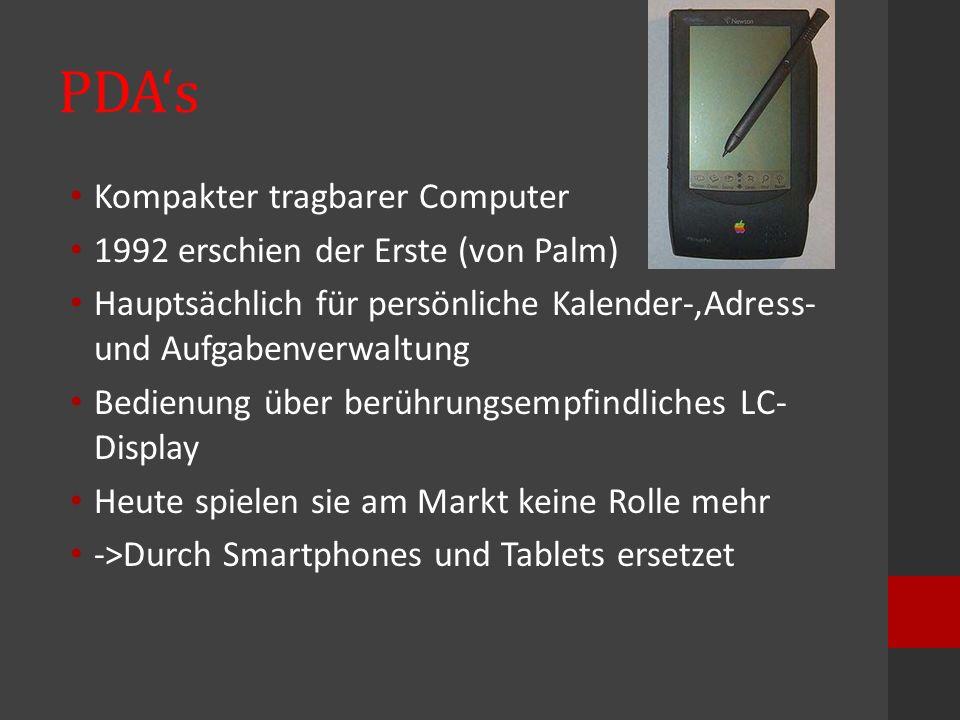 PDA's Kompakter tragbarer Computer 1992 erschien der Erste (von Palm) Hauptsächlich für persönliche Kalender-,Adress- und Aufgabenverwaltung Bedienung