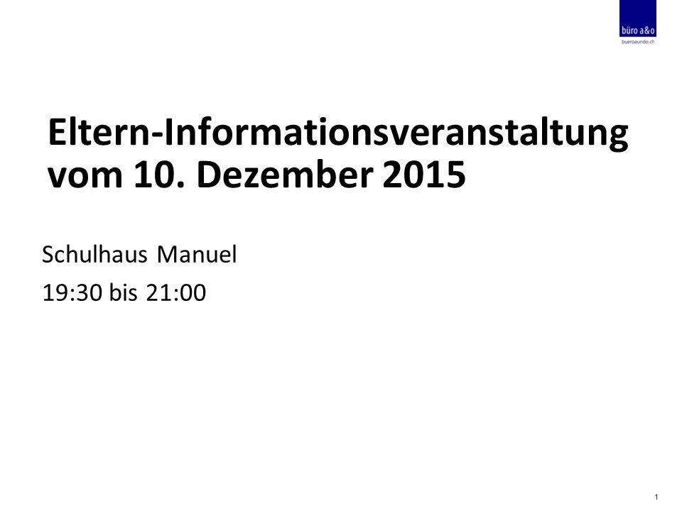 Eltern-Informationsveranstaltung vom 10. Dezember 2015 Schulhaus Manuel 19:30 bis 21:00 1