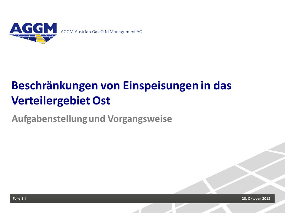 Folie 1 | Einspeisebeschränkungen im VG Ost 20.Oktober 2015 AGGM Austrian Gas Grid Management AG Folie 1 | 20. Oktober 2015 Beschränkungen von Einspei
