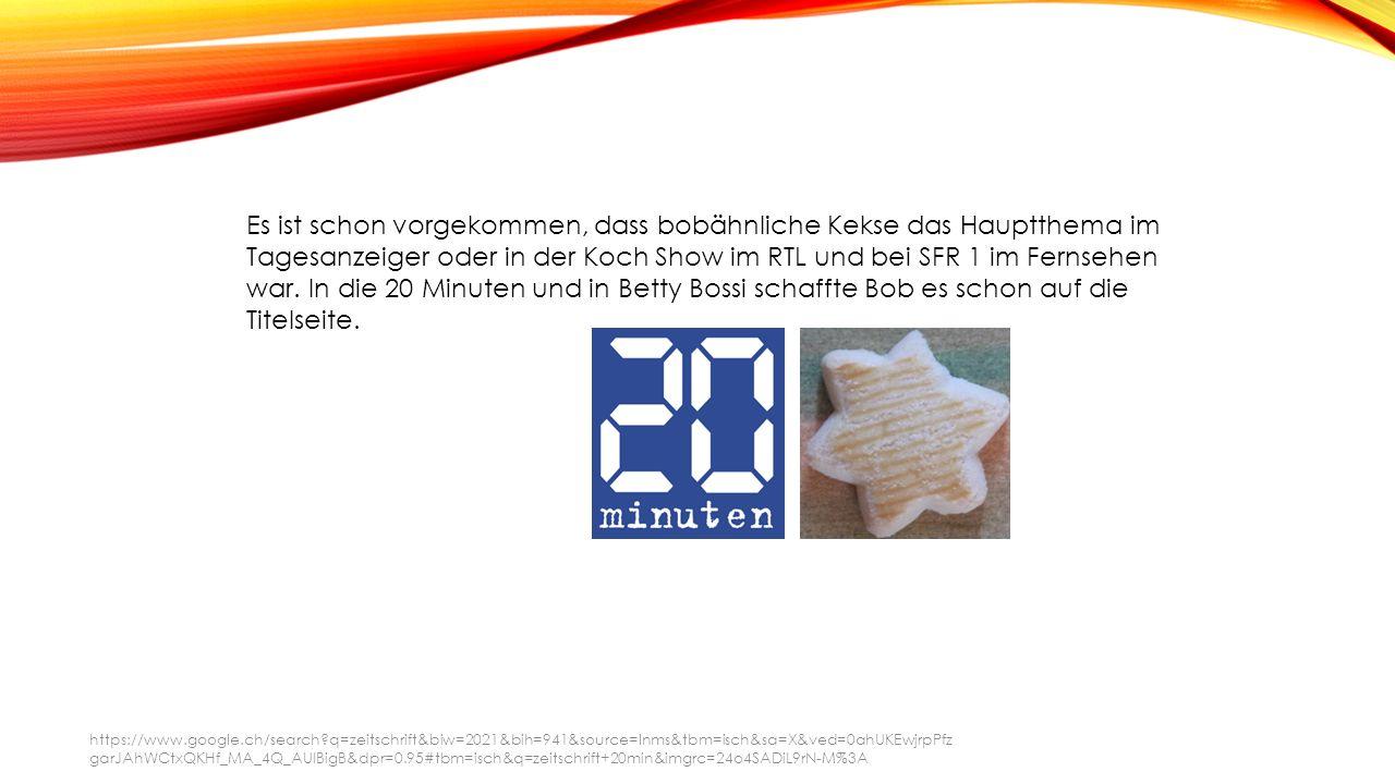 Es ist schon vorgekommen, dass bobähnliche Kekse das Hauptthema im Tagesanzeiger oder in der Koch Show im RTL und bei SFR 1 im Fernsehen war.