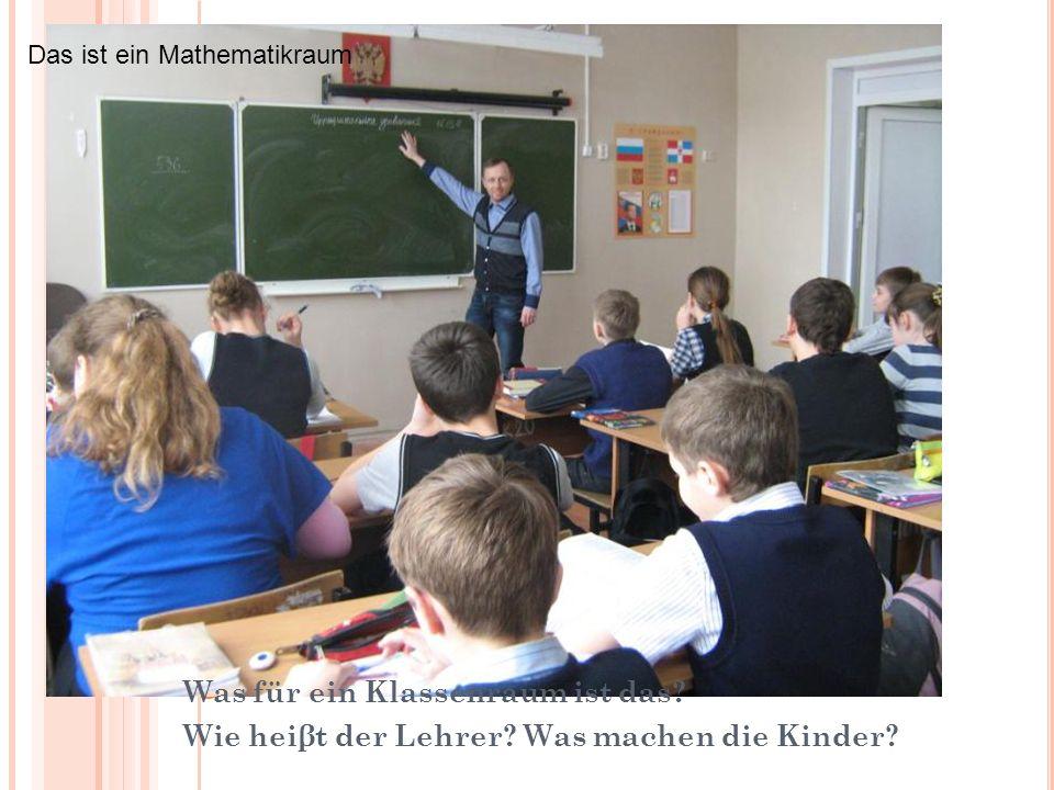 Was fur ein Raum ist das? Wie heisst die Lehrerin? Was machen die Kinder? Was für ein Klassenraum ist das? Wie heiβt der Lehrer? Was machen die Kinder