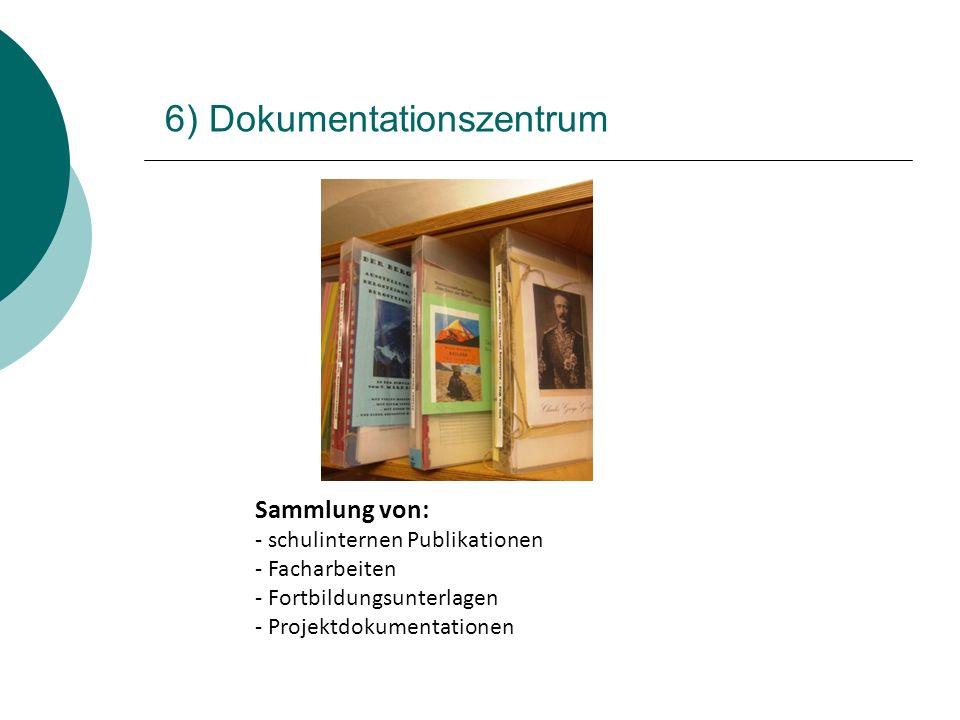 6) Dokumentationszentrum Sammlung von: - schulinternen Publikationen - Facharbeiten - Fortbildungsunterlagen - Projektdokumentationen