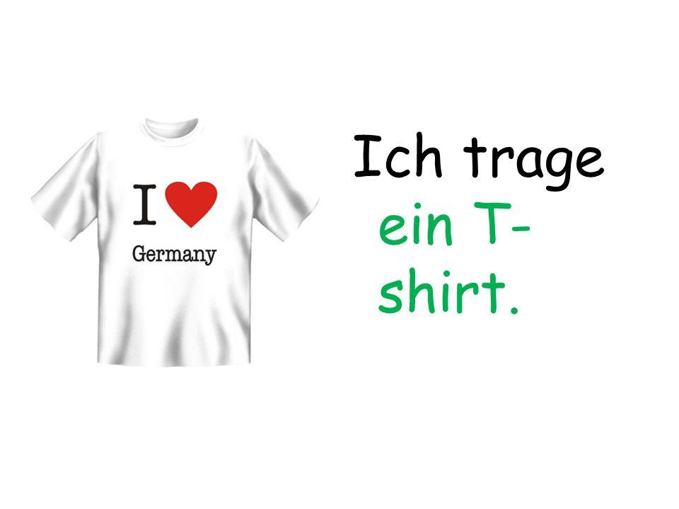 Ich trage ein T- shirt.