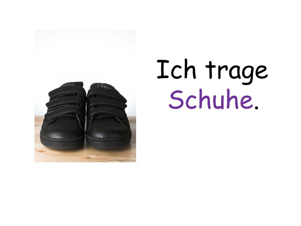 Ich trage Schuhe.