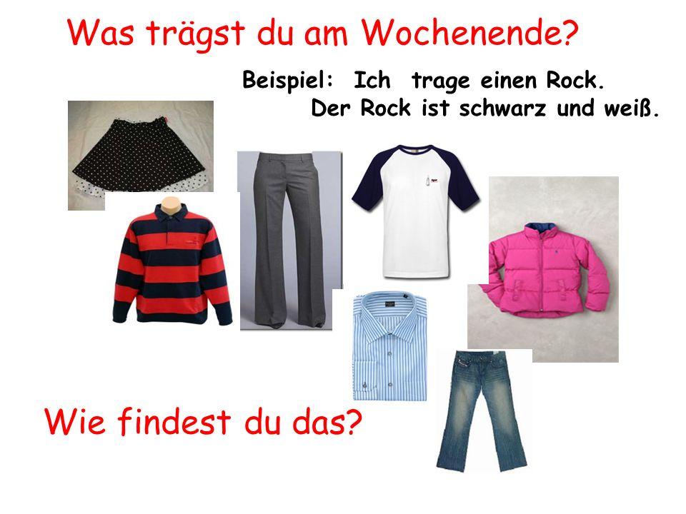 Beispiel: Ich trage einen Rock. Der Rock ist schwarz und weiß. Was trägst du am Wochenende? Wie findest du das?