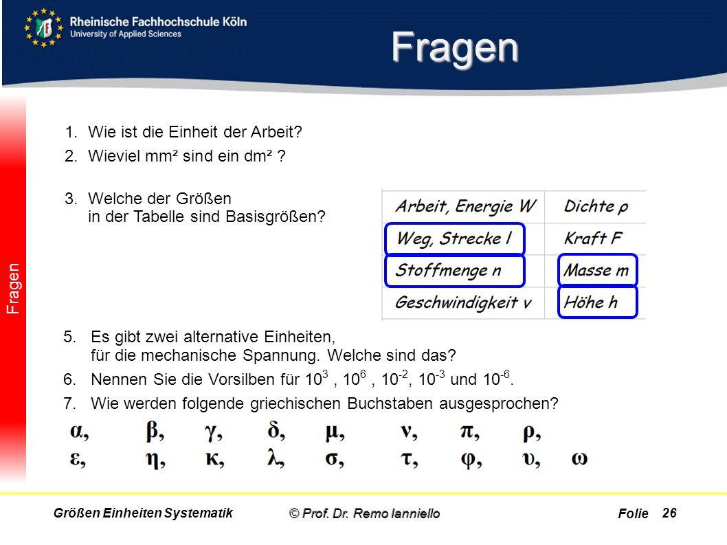 Folie Fragen Fragen © Prof. Dr. Remo IannielloGrößen Einheiten Systematik 1.Wie ist die Einheit der Arbeit? Joule (J) 2.Wieviel mm² sind ein dm² ? 10.