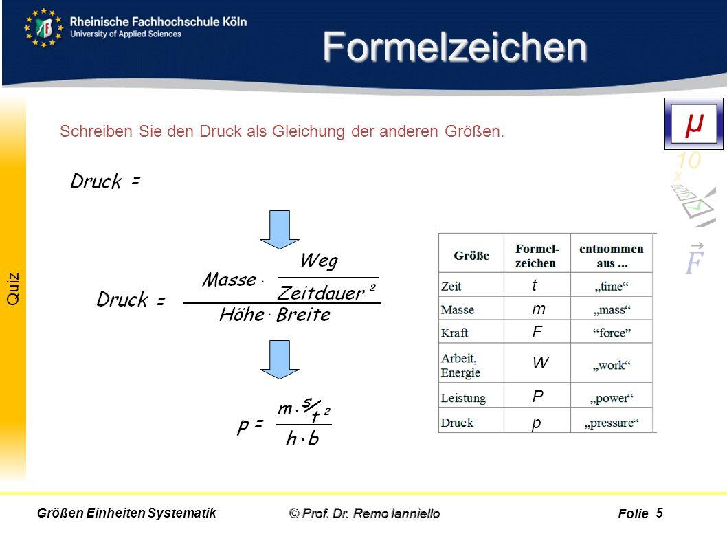 Folie Quiz Formelzeichen © Prof. Dr. Remo IannielloGrößen Einheiten Systematik t m F W P p Schreiben Sie den Druck als Gleichung der anderen Größen. D