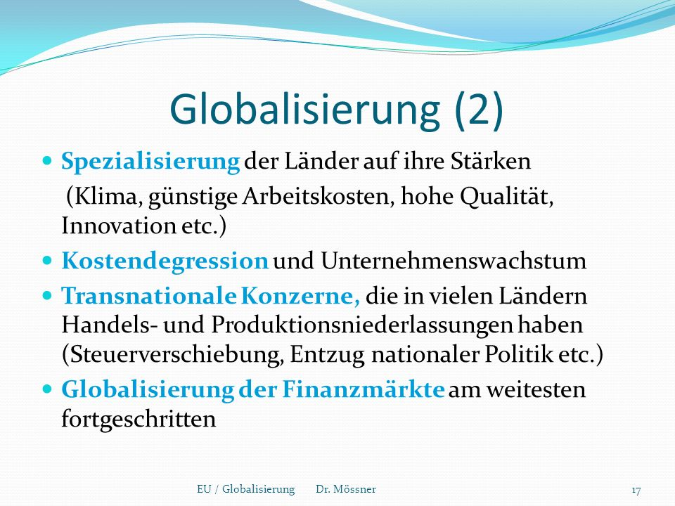 Globalisierung (2) Spezialisierung der Länder auf ihre Stärken (Klima, günstige Arbeitskosten, hohe Qualität, Innovation etc.) Kostendegression und Unternehmenswachstum Transnationale Konzerne, die in vielen Ländern Handels- und Produktionsniederlassungen haben (Steuerverschiebung, Entzug nationaler Politik etc.) Globalisierung der Finanzmärkte am weitesten fortgeschritten EU / Globalisierung Dr.