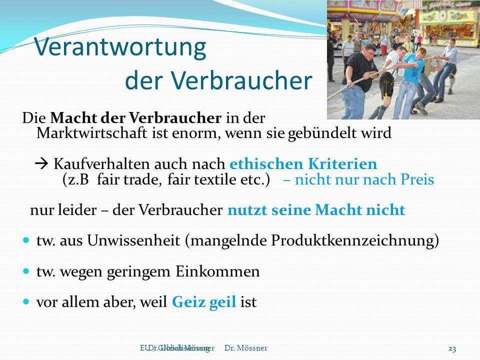 Verantwortung der Verbraucher Die Macht der Verbraucher in der Marktwirtschaft ist enorm, wenn sie gebündelt wird  Kaufverhalten auch nach ethischen Kriterien (z.B fair trade, fair textile etc.) – nicht nur nach Preis nur leider – der Verbraucher nutzt seine Macht nicht tw.