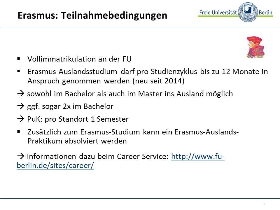 3 Erasmus: Teilnahmebedingungen  Vollimmatrikulation an der FU  Erasmus-Auslandsstudium darf pro Studienzyklus bis zu 12 Monate in Anspruch genommen werden (neu seit 2014)  sowohl im Bachelor als auch im Master ins Ausland möglich  ggf.