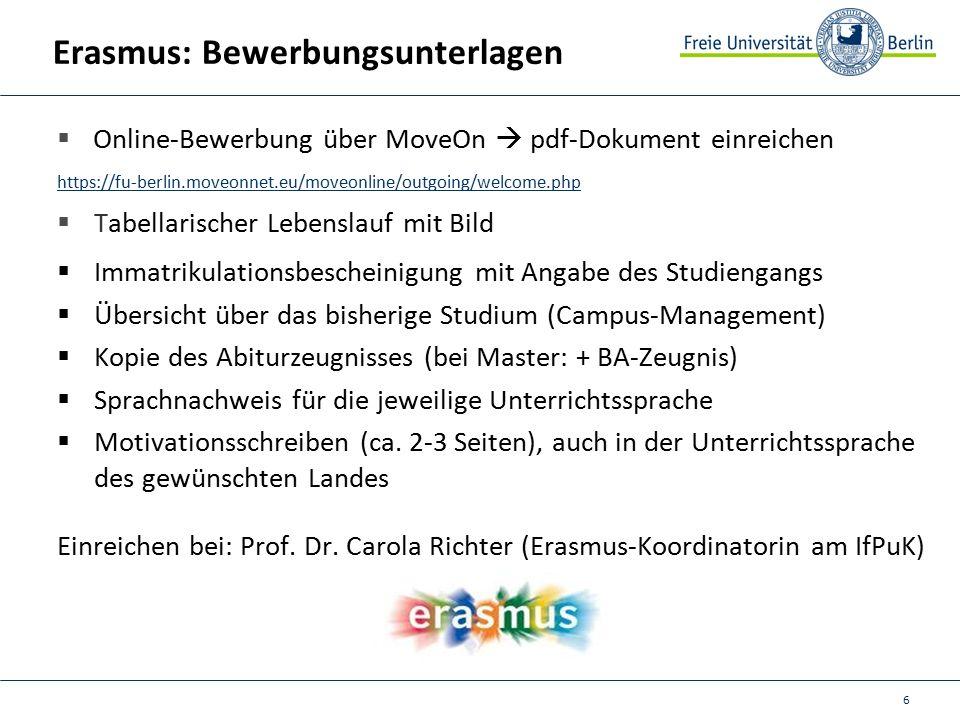 6 Erasmus: Bewerbungsunterlagen  Online-Bewerbung über MoveOn  pdf-Dokument einreichen https://fu-berlin.moveonnet.eu/moveonline/outgoing/welcome.php  Tabellarischer Lebenslauf mit Bild  Immatrikulationsbescheinigung mit Angabe des Studiengangs  Übersicht über das bisherige Studium (Campus-Management)  Kopie des Abiturzeugnisses (bei Master: + BA-Zeugnis)  Sprachnachweis für die jeweilige Unterrichtssprache  Motivationsschreiben (ca.