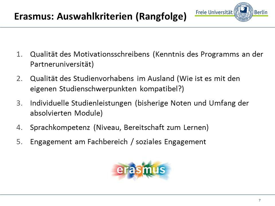 7 Erasmus: Auswahlkriterien (Rangfolge) 1.Qualität des Motivationsschreibens (Kenntnis des Programms an der Partneruniversität) 2.Qualität des Studienvorhabens im Ausland (Wie ist es mit den eigenen Studienschwerpunkten kompatibel ) 3.Individuelle Studienleistungen (bisherige Noten und Umfang der absolvierten Module) 4.Sprachkompetenz (Niveau, Bereitschaft zum Lernen) 5.Engagement am Fachbereich / soziales Engagement