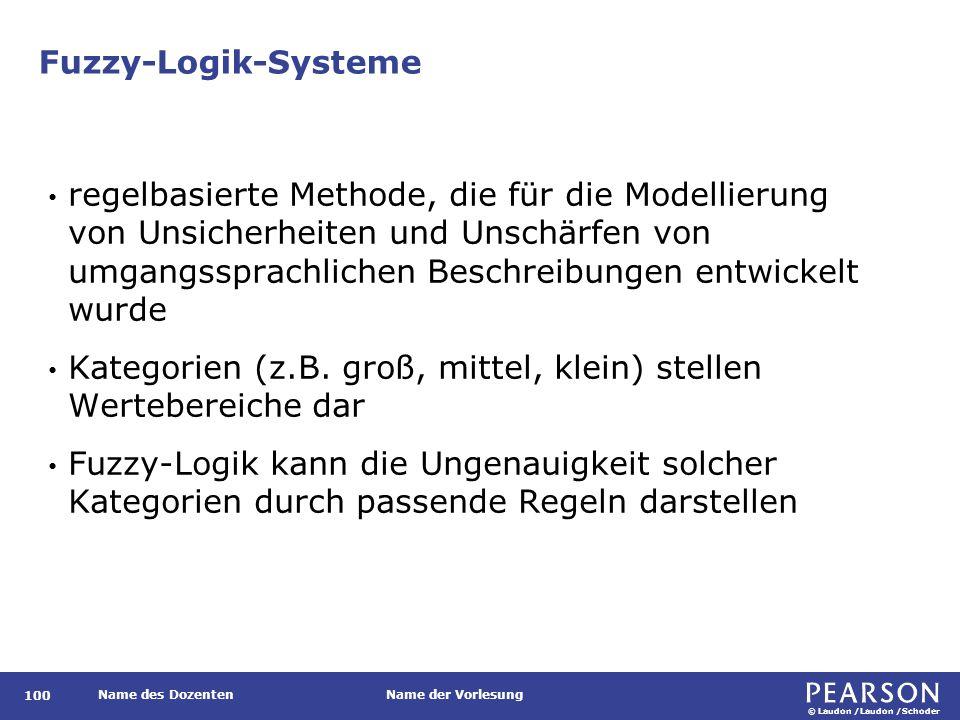 © Laudon /Laudon /Schoder Name des DozentenName der Vorlesung Fuzzy-Logik-Systeme 100 regelbasierte Methode, die für die Modellierung von Unsicherheiten und Unschärfen von umgangssprachlichen Beschreibungen entwickelt wurde Kategorien (z.B.