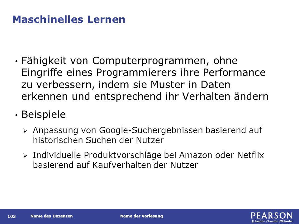 © Laudon /Laudon /Schoder Name des DozentenName der Vorlesung Maschinelles Lernen 103 Fähigkeit von Computerprogrammen, ohne Eingriffe eines Programmi
