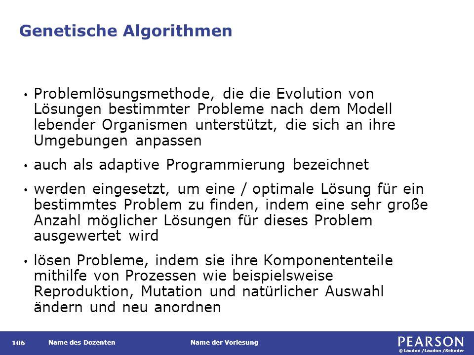 © Laudon /Laudon /Schoder Name des DozentenName der Vorlesung Genetische Algorithmen 106 Problemlösungsmethode, die die Evolution von Lösungen bestimm