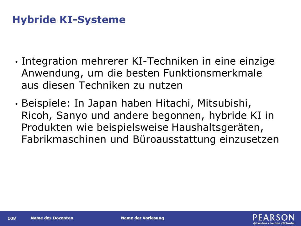 © Laudon /Laudon /Schoder Name des DozentenName der Vorlesung Hybride KI-Systeme 108 Integration mehrerer KI-Techniken in eine einzige Anwendung, um die besten Funktionsmerkmale aus diesen Techniken zu nutzen Beispiele: In Japan haben Hitachi, Mitsubishi, Ricoh, Sanyo und andere begonnen, hybride KI in Produkten wie beispielsweise Haushaltsgeräten, Fabrikmaschinen und Büroausstattung einzusetzen