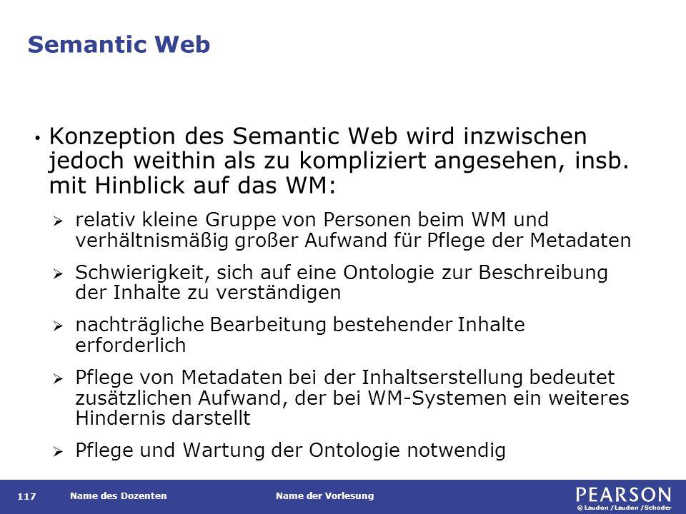 © Laudon /Laudon /Schoder Name des DozentenName der Vorlesung Semantic Web 117 Konzeption des Semantic Web wird inzwischen jedoch weithin als zu kompliziert angesehen, insb.