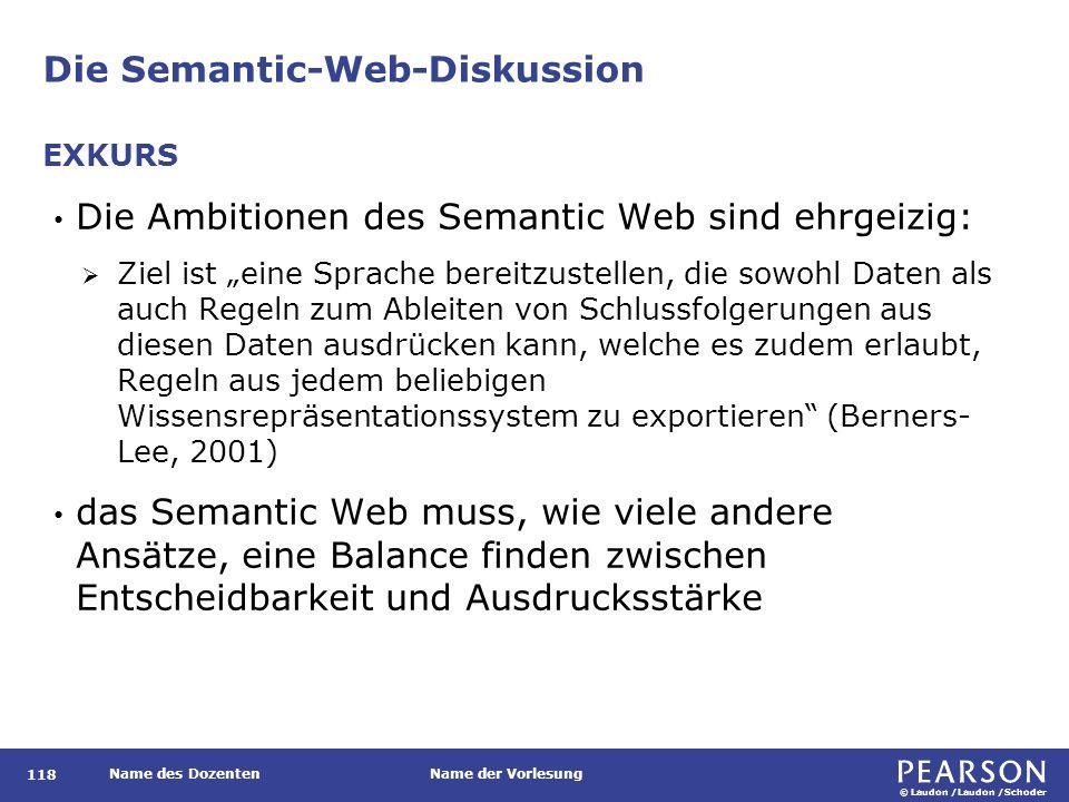 """© Laudon /Laudon /Schoder Name des DozentenName der Vorlesung Die Semantic-Web-Diskussion 118 Die Ambitionen des Semantic Web sind ehrgeizig:  Ziel ist """"eine Sprache bereitzustellen, die sowohl Daten als auch Regeln zum Ableiten von Schlussfolgerungen aus diesen Daten ausdrücken kann, welche es zudem erlaubt, Regeln aus jedem beliebigen Wissensrepräsentationssystem zu exportieren (Berners- Lee, 2001) das Semantic Web muss, wie viele andere Ansätze, eine Balance finden zwischen Entscheidbarkeit und Ausdrucksstärke EXKURS"""