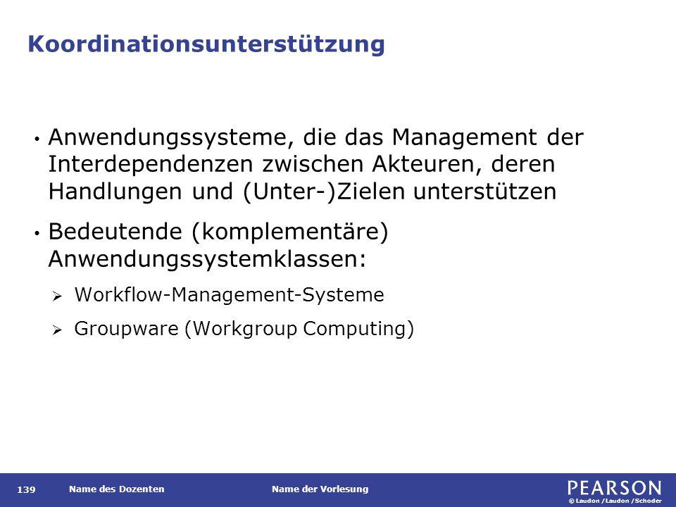 © Laudon /Laudon /Schoder Name des DozentenName der Vorlesung Koordinationsunterstützung 139 Anwendungssysteme, die das Management der Interdependenzen zwischen Akteuren, deren Handlungen und (Unter-)Zielen unterstützen Bedeutende (komplementäre) Anwendungssystemklassen:  Workflow-Management-Systeme  Groupware (Workgroup Computing)