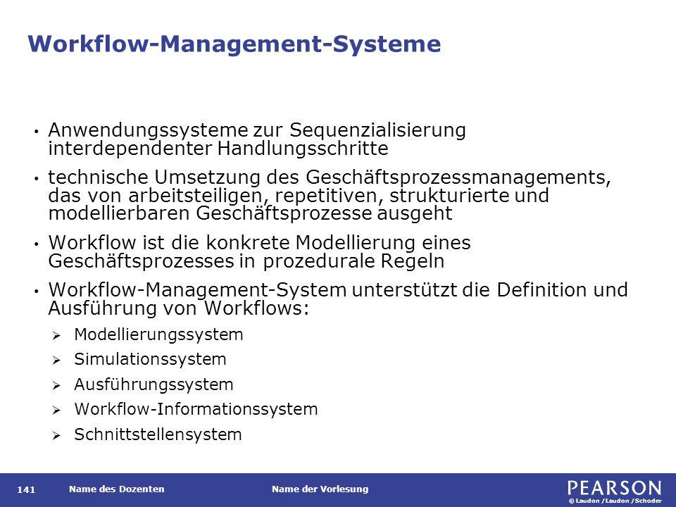 © Laudon /Laudon /Schoder Name des DozentenName der Vorlesung Workflow-Management-Systeme 141 Anwendungssysteme zur Sequenzialisierung interdependenter Handlungsschritte technische Umsetzung des Geschäftsprozessmanagements, das von arbeitsteiligen, repetitiven, strukturierte und modellierbaren Geschäftsprozesse ausgeht Workflow ist die konkrete Modellierung eines Geschäftsprozesses in prozedurale Regeln Workflow-Management-System unterstützt die Definition und Ausführung von Workflows:  Modellierungssystem  Simulationssystem  Ausführungssystem  Workflow-Informationssystem  Schnittstellensystem